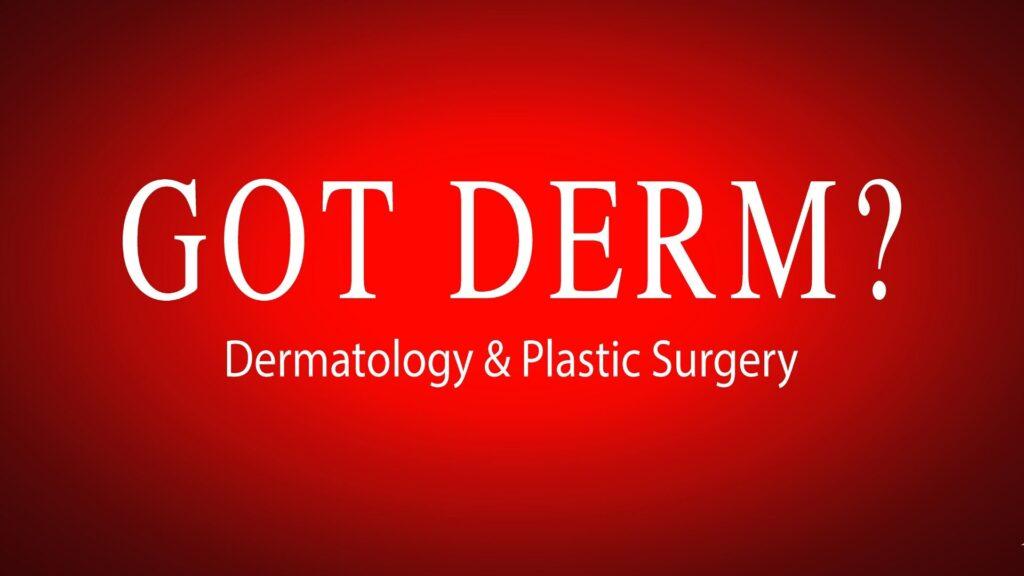 Got Derm? Dermatology & Plastic Surgery