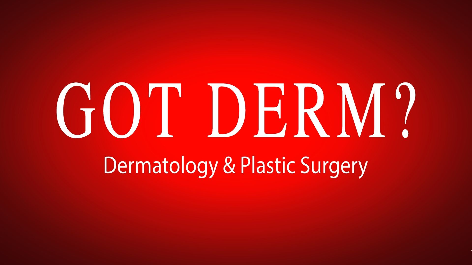 GOT DERM? Dermatology & Plastic Surgery
